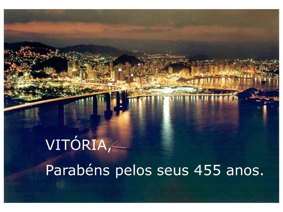 VITÓRIA, Parabéns pelos seus 455 anos.