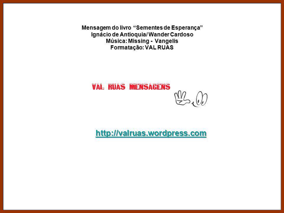 Mensagem do livro Sementes de Esperança Ignácio de Antioquia/ Wander Cardoso Música: Missing - Vangelis Formatação: VAL RUAS
