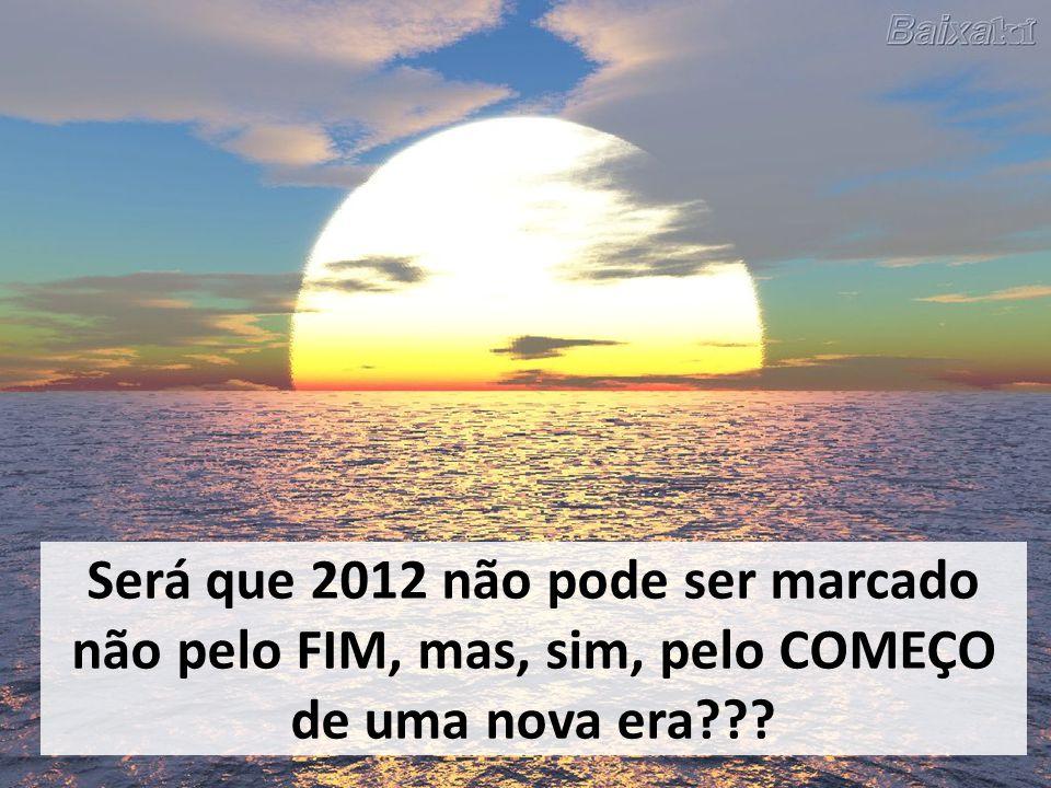 Será que 2012 não pode ser marcado não pelo FIM, mas, sim, pelo COMEÇO de uma nova era