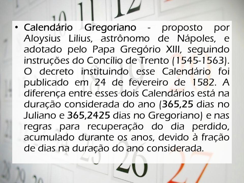 Calendário Gregoriano - proposto por Aloysius Lilius, astrônomo de Nápoles, e adotado pelo Papa Gregório XIII, seguindo instruções do Concílio de Trento (1545-1563).