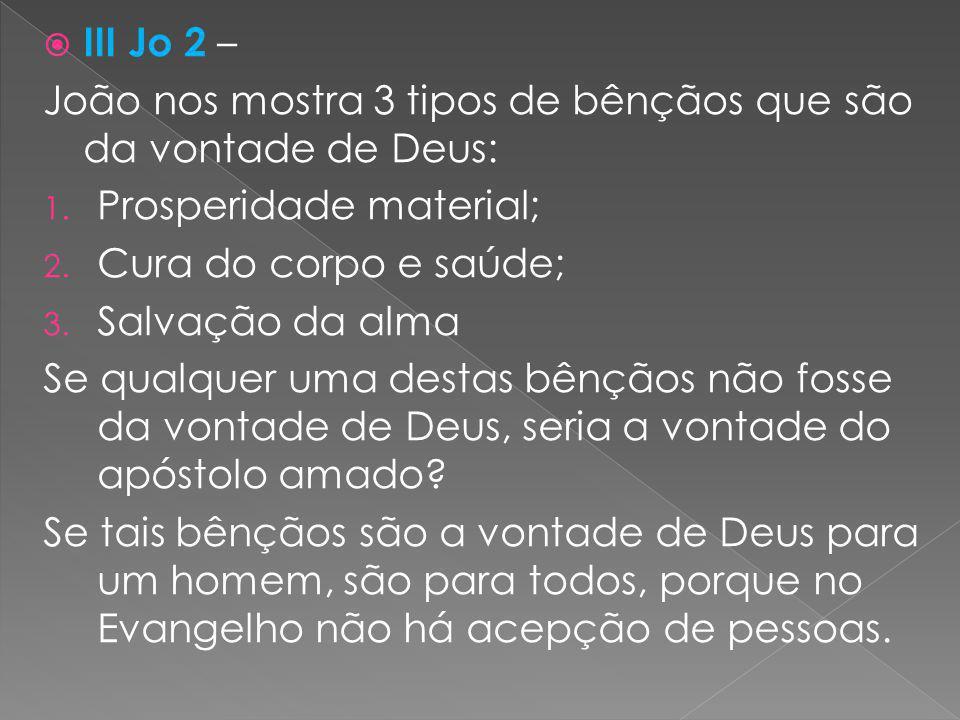 III Jo 2 – João nos mostra 3 tipos de bênçãos que são da vontade de Deus: Prosperidade material; Cura do corpo e saúde;