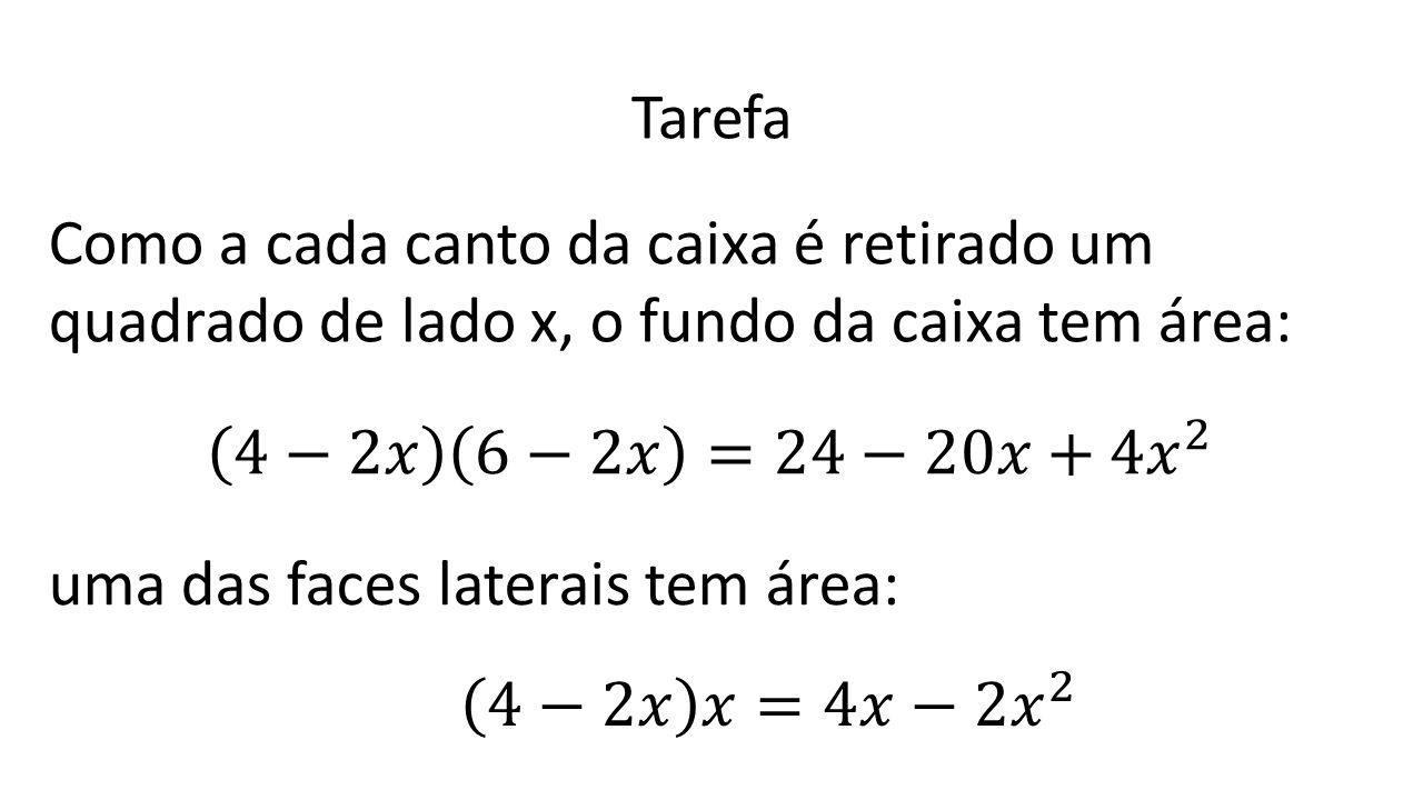 Tarefa Como a cada canto da caixa é retirado um quadrado de lado x, o fundo da caixa tem área: 4−2𝑥 6−2𝑥 =24−20𝑥+4 𝑥 2.