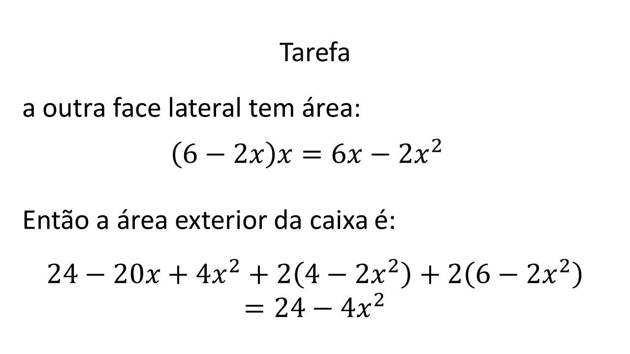 Tarefa a outra face lateral tem área: 6−2𝑥 𝑥=6𝑥−2 𝑥 2. Então a área exterior da caixa é: 24−20𝑥+4 𝑥 2 +2 4−2 𝑥 2 +2 6−2 𝑥 2.