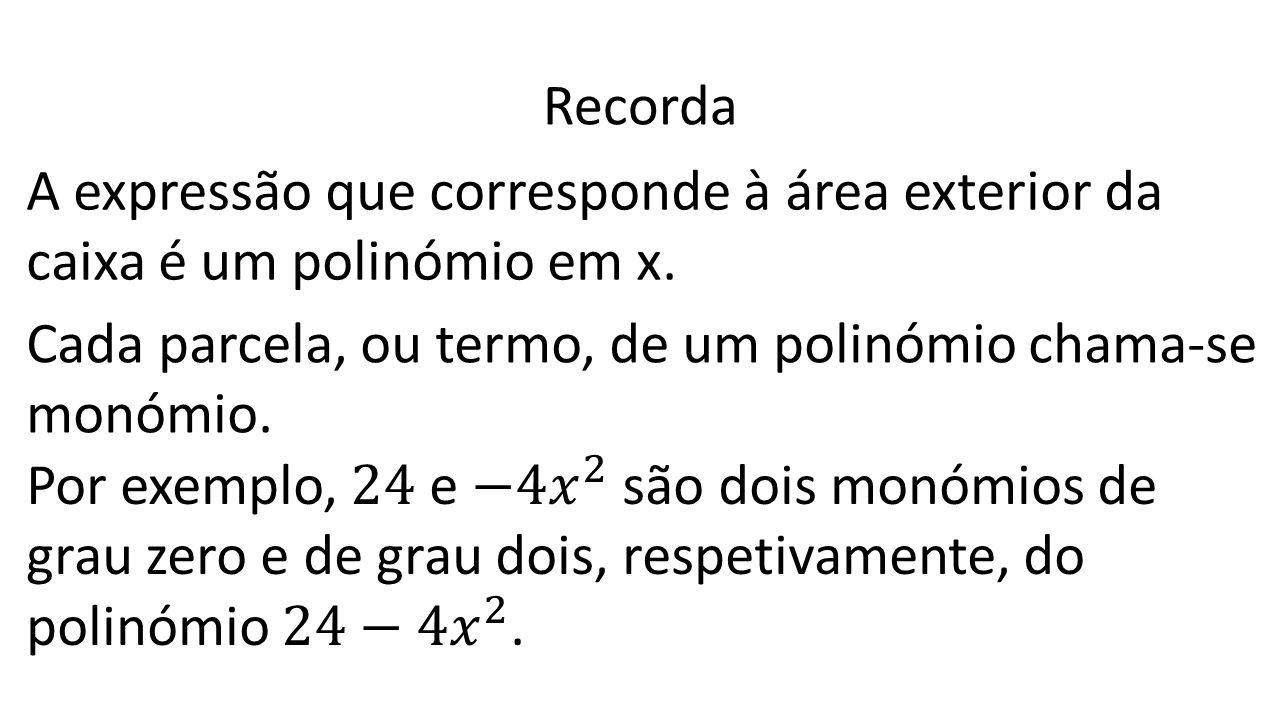 Recorda A expressão que corresponde à área exterior da caixa é um polinómio em x. Cada parcela, ou termo, de um polinómio chama-se.