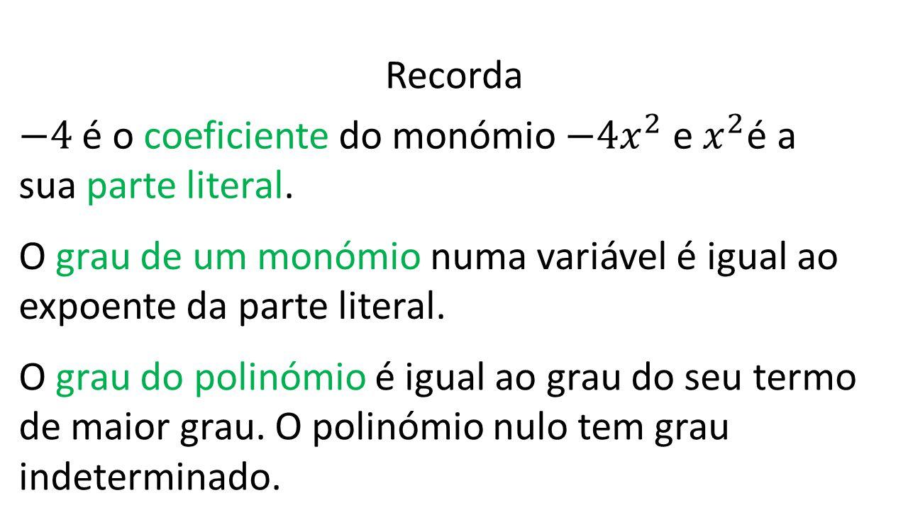 Recorda −4 é o coeficiente do monómio −4 𝑥 2 e 𝑥 2 é a sua parte literal. O grau de um monómio numa variável é igual ao expoente da parte literal.