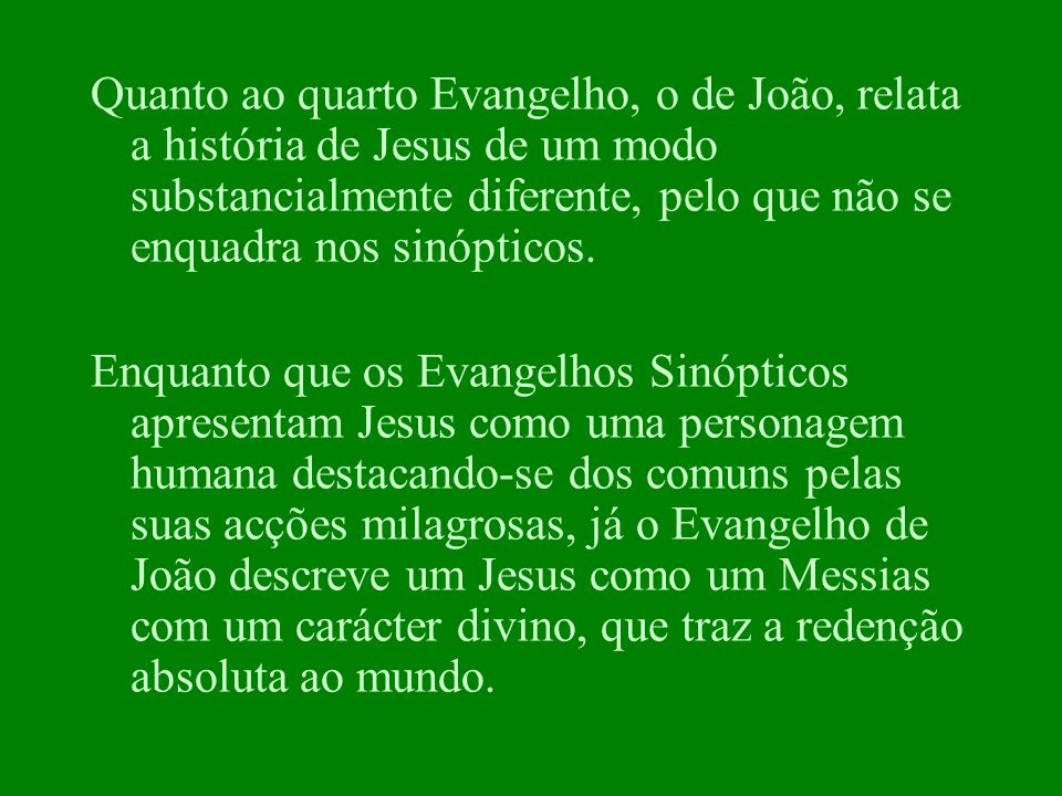 Quanto ao quarto Evangelho, o de João, relata a história de Jesus de um modo substancialmente diferente, pelo que não se enquadra nos sinópticos.