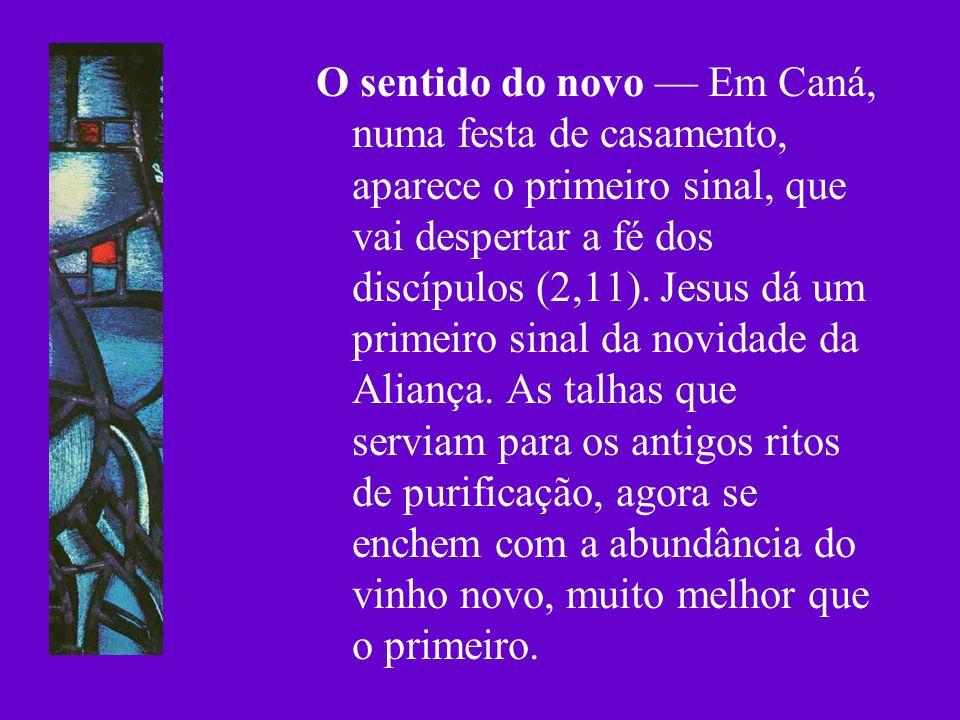 O sentido do novo — Em Caná, numa festa de casamento, aparece o primeiro sinal, que vai despertar a fé dos discípulos (2,11).