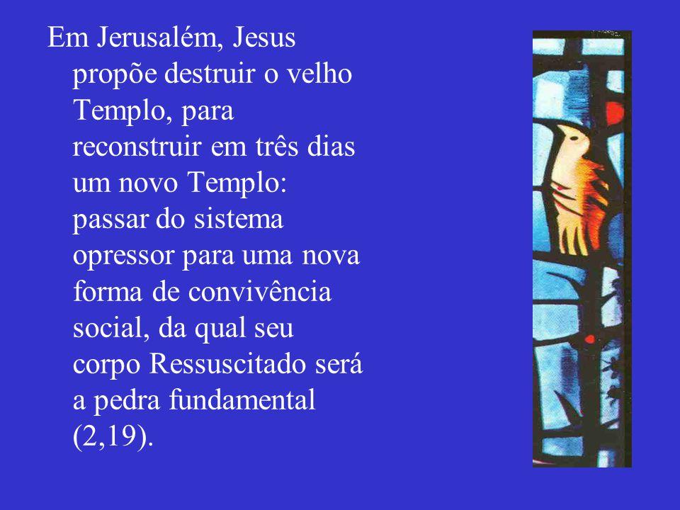 Em Jerusalém, Jesus propõe destruir o velho Templo, para reconstruir em três dias um novo Templo: passar do sistema opressor para uma nova forma de convivência social, da qual seu corpo Ressuscitado será a pedra fundamental (2,19).