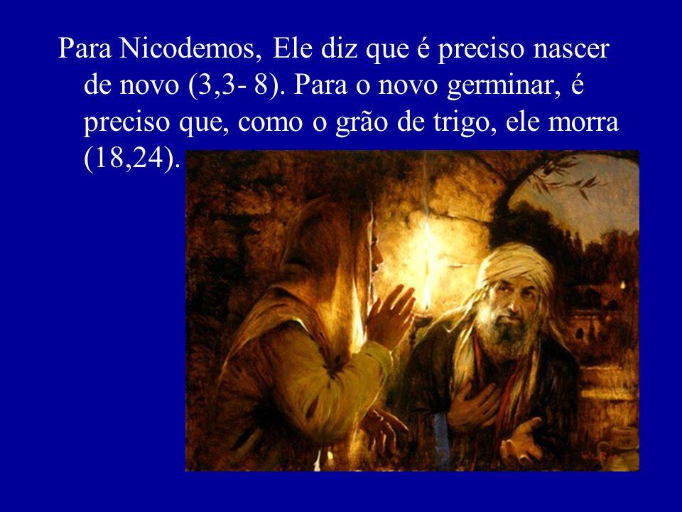 Para Nicodemos, Ele diz que é preciso nascer de novo (3,3- 8)
