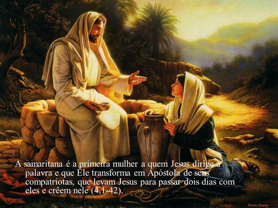 A samaritana é a primeira mulher a quem Jesus dirige a palavra e que Ele transforma em Apóstola de seus compatriotas, que levam Jesus para passar dois dias com eles e crêem nele (4,1-42).