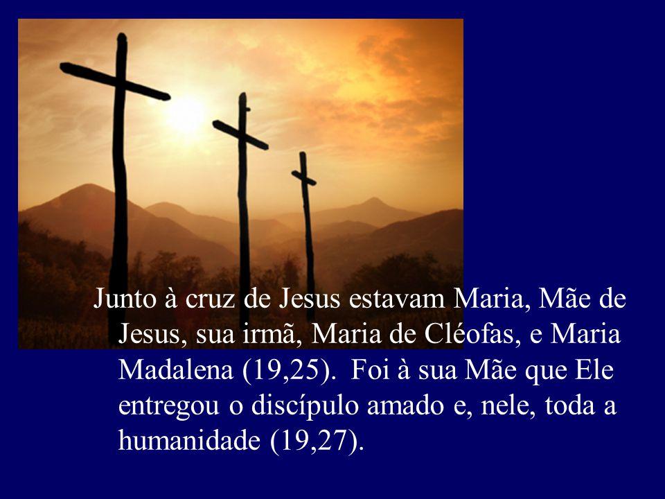 Junto à cruz de Jesus estavam Maria, Mãe de Jesus, sua irmã, Maria de Cléofas, e Maria Madalena (19,25).