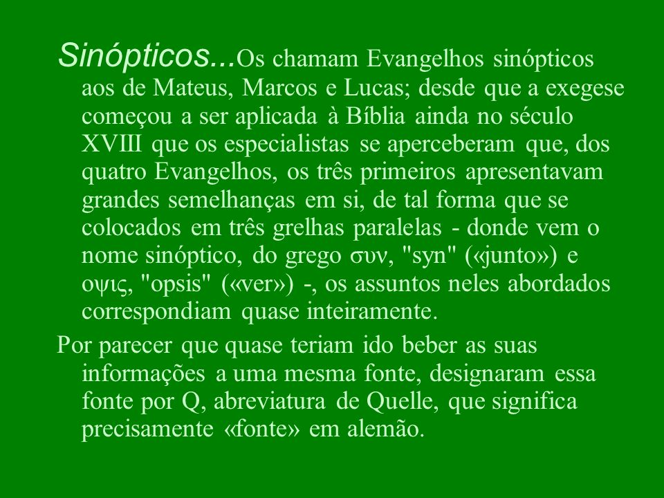 Sinópticos...Os chamam Evangelhos sinópticos aos de Mateus, Marcos e Lucas; desde que a exegese começou a ser aplicada à Bíblia ainda no século XVIII que os especialistas se aperceberam que, dos quatro Evangelhos, os três primeiros apresentavam grandes semelhanças em si, de tal forma que se colocados em três grelhas paralelas - donde vem o nome sinóptico, do grego συν, syn («junto») e οψις, opsis («ver») -, os assuntos neles abordados correspondiam quase inteiramente.