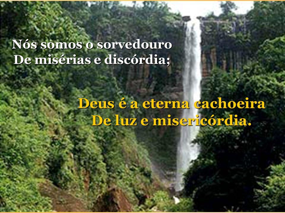 De misérias e discórdia; Deus é a eterna cachoeira
