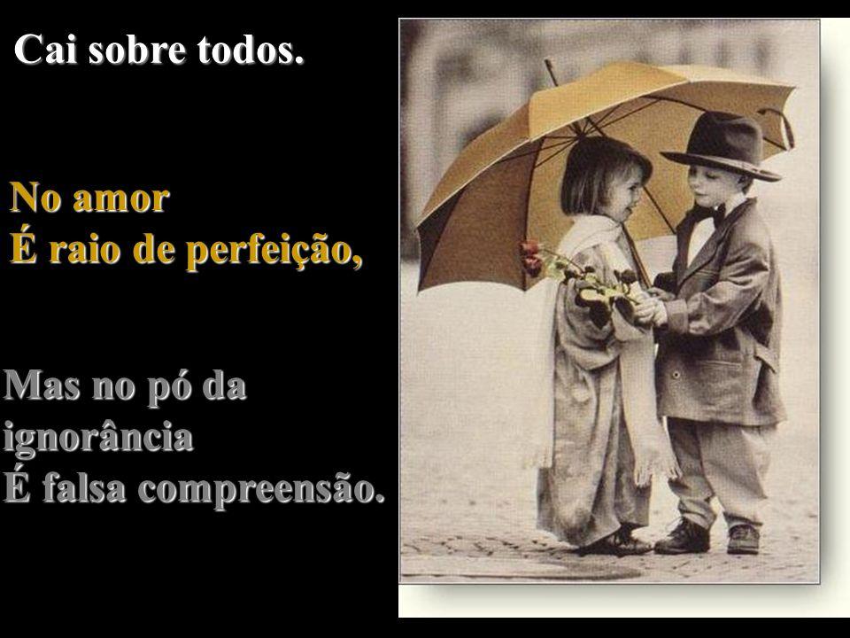Cai sobre todos. No amor É raio de perfeição, Mas no pó da ignorância É falsa compreensão.