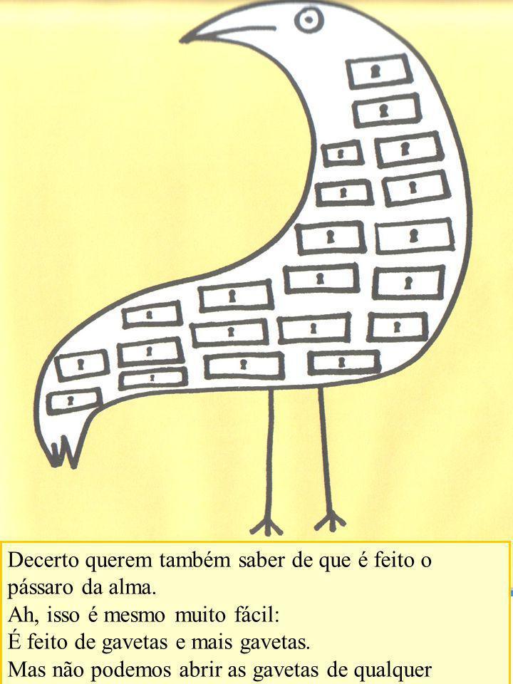 Decerto querem também saber de que é feito o pássaro da alma.