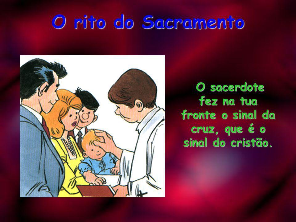 O rito do Sacramento O sacerdote fez na tua fronte o sinal da cruz, que é o sinal do cristão.