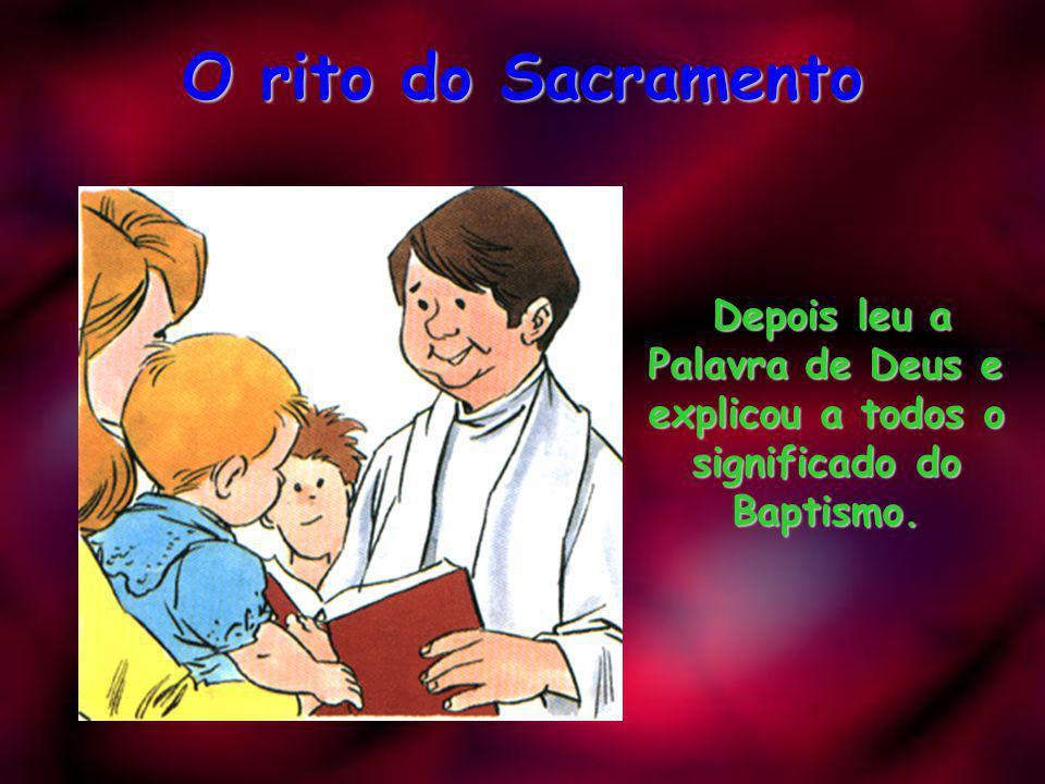 O rito do Sacramento Depois leu a Palavra de Deus e explicou a todos o significado do Baptismo.