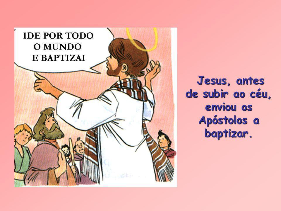 Jesus, antes de subir ao céu, enviou os Apóstolos a baptizar.