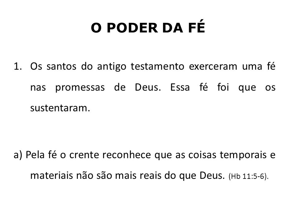 O PODER DA FÉ Os santos do antigo testamento exerceram uma fé nas promessas de Deus. Essa fé foi que os sustentaram.
