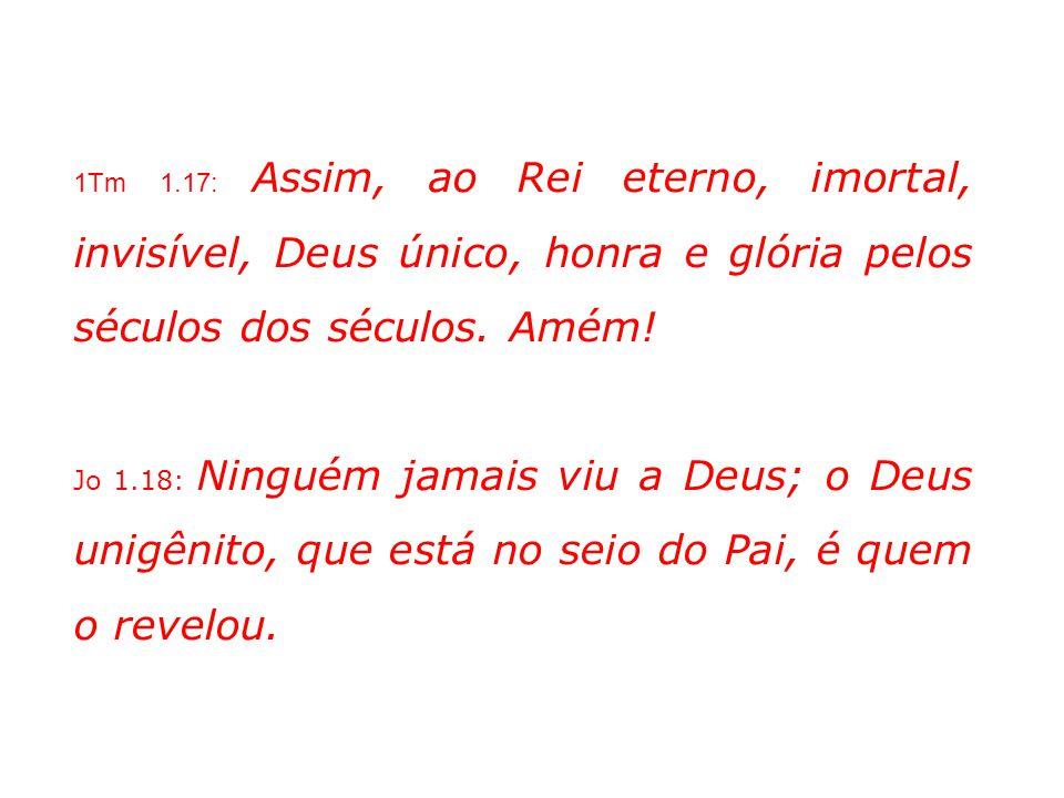 1Tm 1.17: Assim, ao Rei eterno, imortal, invisível, Deus único, honra e glória pelos séculos dos séculos. Amém!