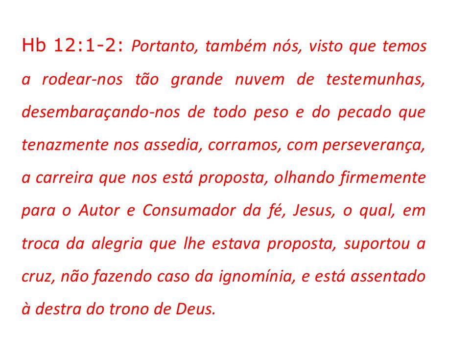 Hb 12:1-2: Portanto, também nós, visto que temos a rodear-nos tão grande nuvem de testemunhas, desembaraçando-nos de todo peso e do pecado que tenazmente nos assedia, corramos, com perseverança, a carreira que nos está proposta, olhando firmemente para o Autor e Consumador da fé, Jesus, o qual, em troca da alegria que lhe estava proposta, suportou a cruz, não fazendo caso da ignomínia, e está assentado à destra do trono de Deus.