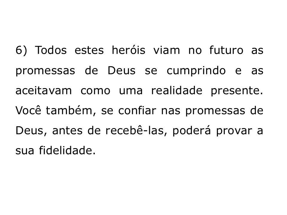 6) Todos estes heróis viam no futuro as promessas de Deus se cumprindo e as aceitavam como uma realidade presente.