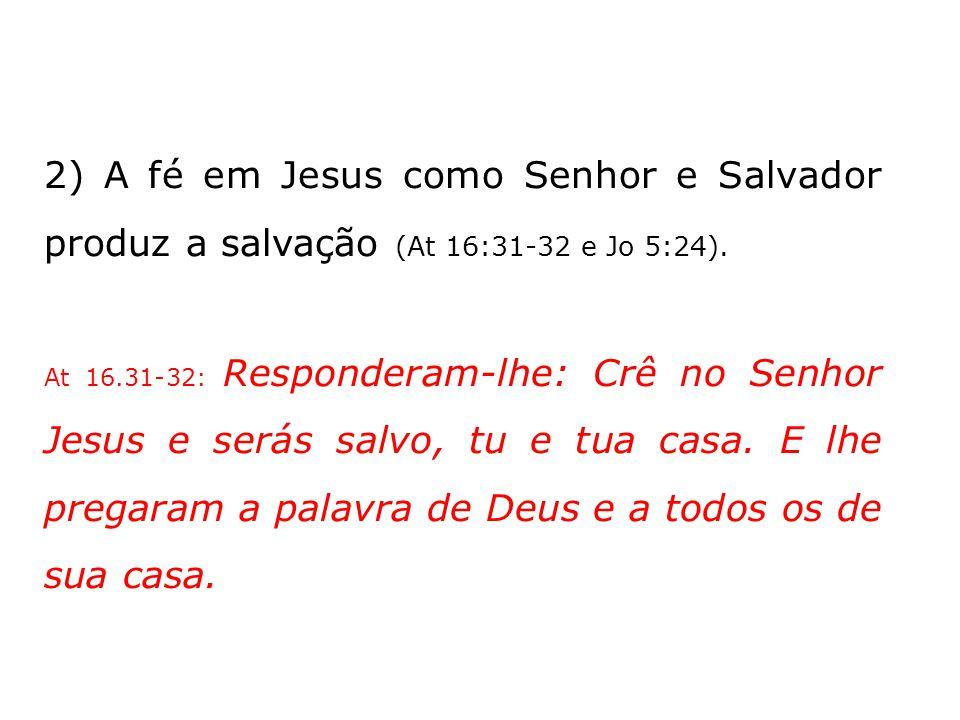 2) A fé em Jesus como Senhor e Salvador produz a salvação (At 16:31-32 e Jo 5:24).