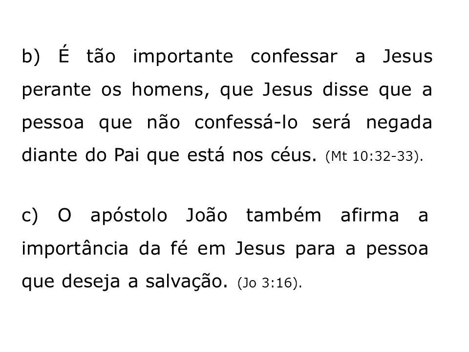 b) É tão importante confessar a Jesus perante os homens, que Jesus disse que a pessoa que não confessá-lo será negada diante do Pai que está nos céus. (Mt 10:32-33).