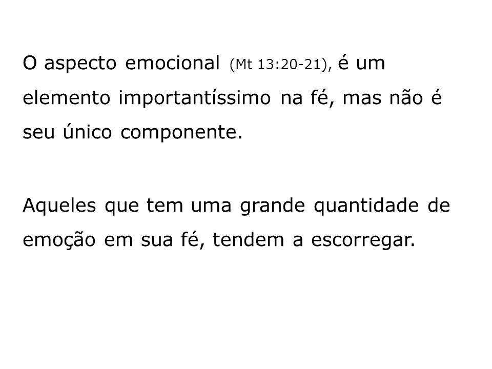 O aspecto emocional (Mt 13:20-21), é um elemento importantíssimo na fé, mas não é seu único componente.