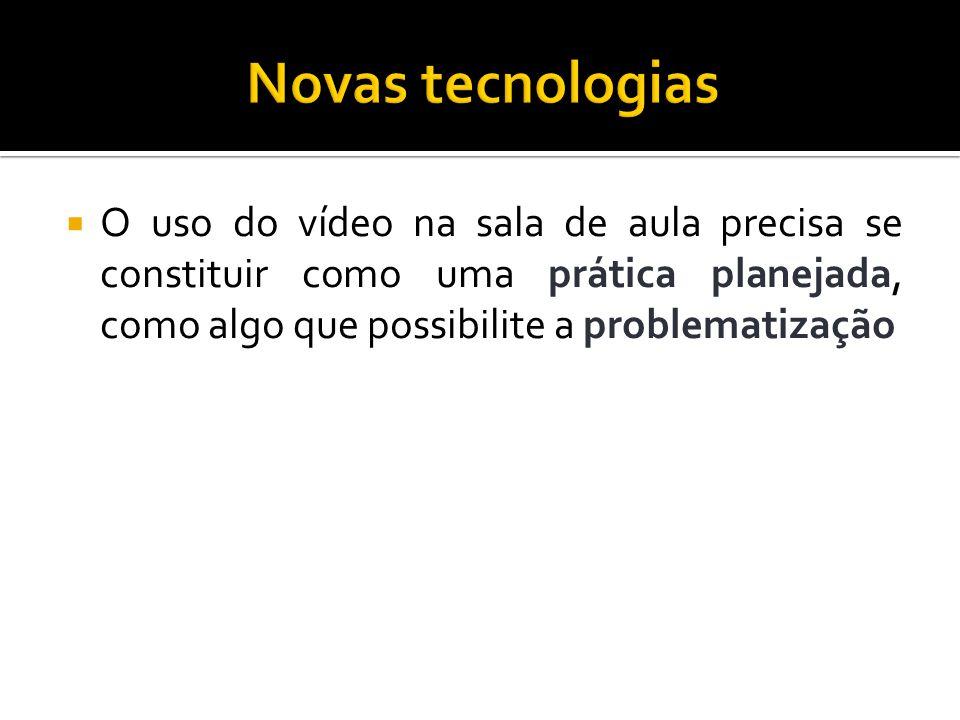 Novas tecnologias O uso do vídeo na sala de aula precisa se constituir como uma prática planejada, como algo que possibilite a problematização.