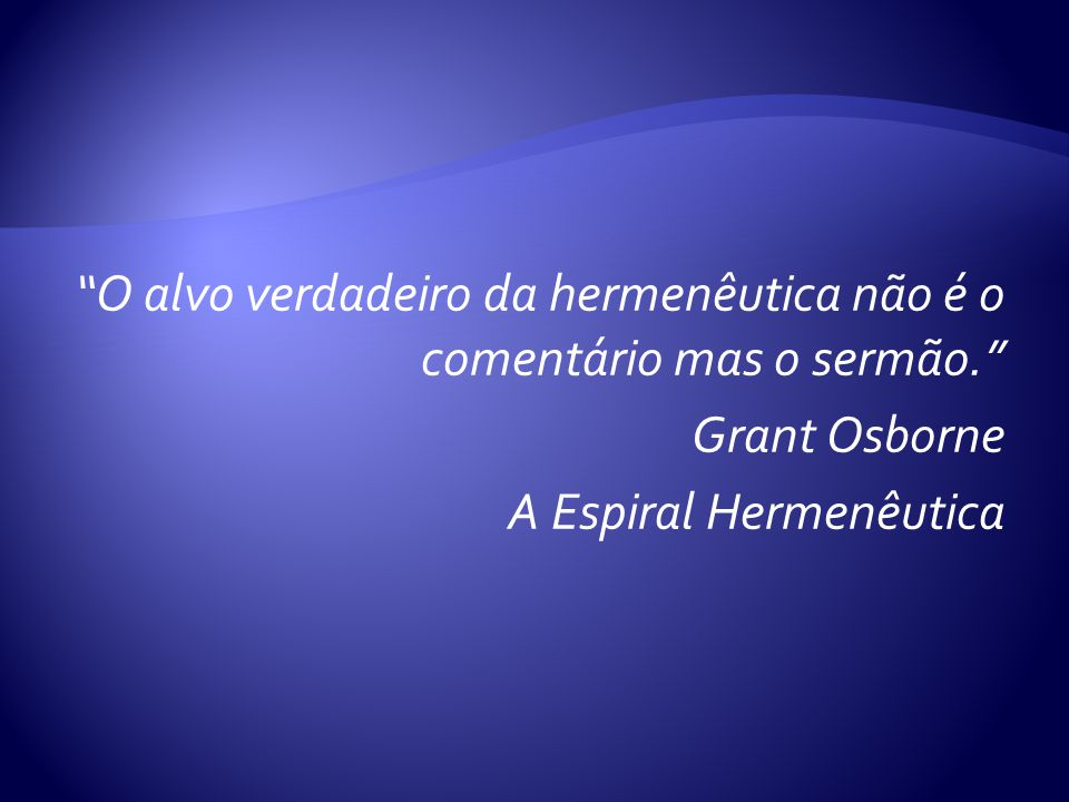 O alvo verdadeiro da hermenêutica não é o comentário mas o sermão
