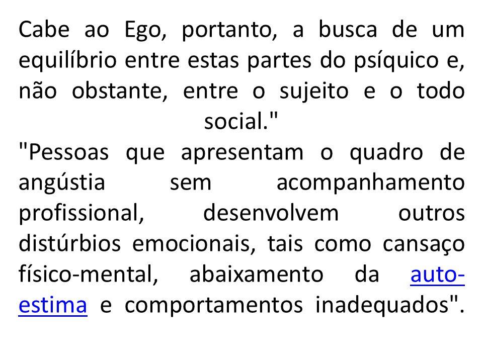 Cabe ao Ego, portanto, a busca de um equilíbrio entre estas partes do psíquico e, não obstante, entre o sujeito e o todo social. Pessoas que apresentam o quadro de angústia sem acompanhamento profissional, desenvolvem outros distúrbios emocionais, tais como cansaço físico-mental, abaixamento da auto-estima e comportamentos inadequados .