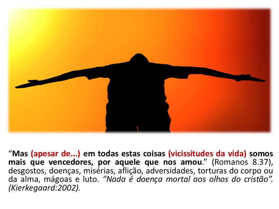 Mas (apesar de...) em todas estas coisas (vicissitudes da vida) somos mais que vencedores, por aquele que nos amou. (Romanos 8.37), desgostos, doenças, misérias, aflição, adversidades, torturas do corpo ou da alma, mágoas e luto. Nada é doença mortal aos olhos do cristão .