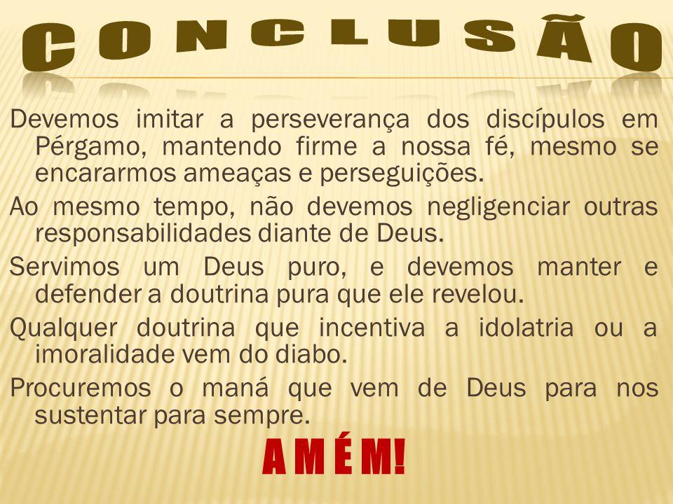 C O N C L U S Ã O Devemos imitar a perseverança dos discípulos em Pérgamo, mantendo firme a nossa fé, mesmo se encararmos ameaças e perseguições.