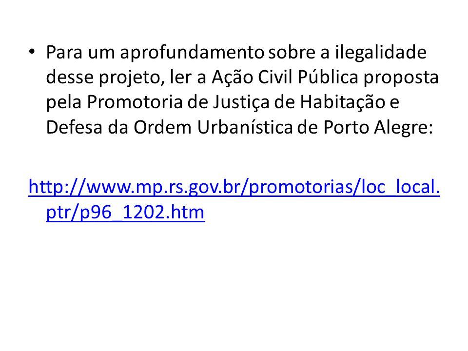 Para um aprofundamento sobre a ilegalidade desse projeto, ler a Ação Civil Pública proposta pela Promotoria de Justiça de Habitação e Defesa da Ordem Urbanística de Porto Alegre: