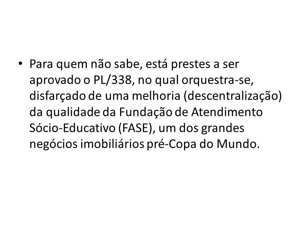 Para quem não sabe, está prestes a ser aprovado o PL/338, no qual orquestra-se, disfarçado de uma melhoria (descentralização) da qualidade da Fundação de Atendimento Sócio-Educativo (FASE), um dos grandes negócios imobiliários pré-Copa do Mundo.