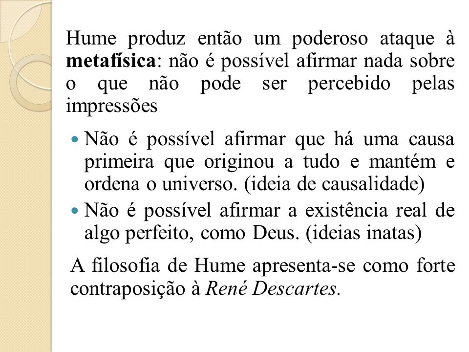 Hume produz então um poderoso ataque à metafísica: não é possível afirmar nada sobre o que não pode ser percebido pelas impressões