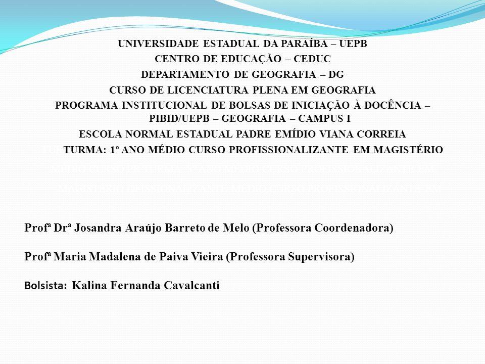 UNIVERSIDADE ESTADUAL DA PARAÍBA – UEPB CENTRO DE EDUCAÇÃO – CEDUC DEPARTAMENTO DE GEOGRAFIA – DG CURSO DE LICENCIATURA PLENA EM GEOGRAFIA PROGRAMA INSTITUCIONAL DE BOLSAS DE INICIAÇÃO À DOCÊNCIA – PIBID/UEPB – GEOGRAFIA – CAMPUS I ESCOLA NORMAL ESTADUAL PADRE EMÍDIO VIANA CORREIA TURTURMA: 1º ANO MÉDIO CURSO PROFISSIONALIZANTE EM MAGISTÉRIO MÉDIO CURSO PR TURMA: 3º ANO MÉDIO CURSO PROFISSIONALIZANTE EM MAGISTÉRIO OFISSIONALIZANTE MÉDIO CURSO PROFISSIONALIZANTE EM