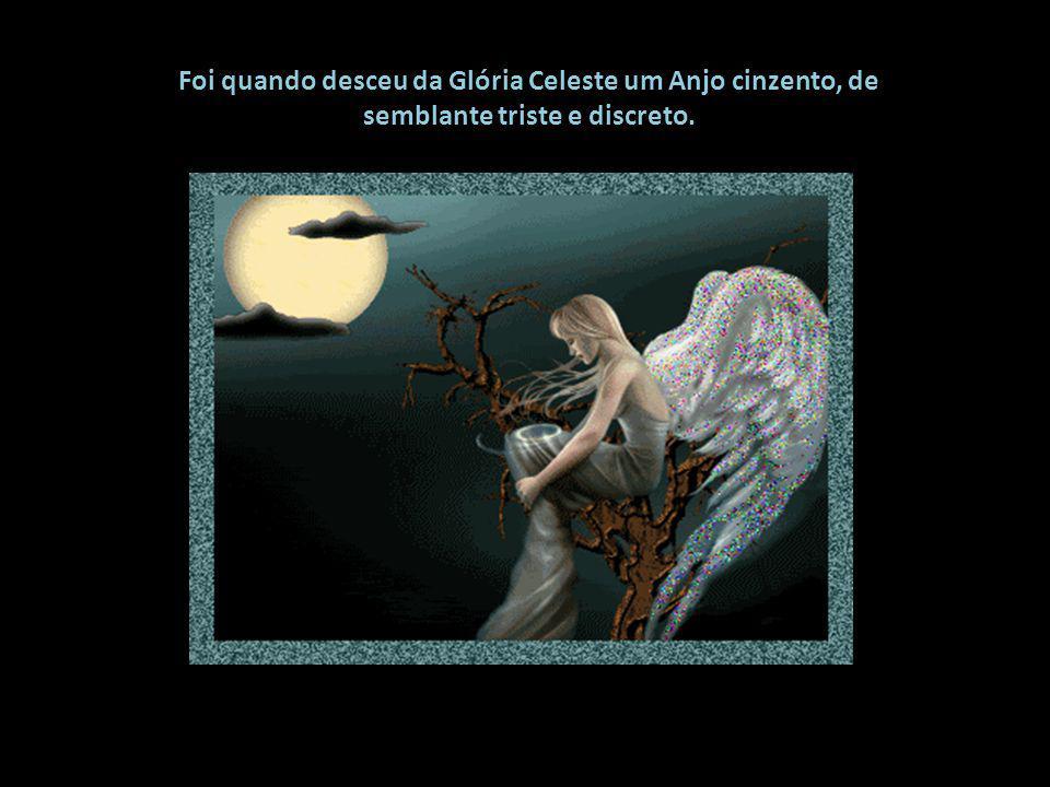 Foi quando desceu da Glória Celeste um Anjo cinzento, de semblante triste e discreto.