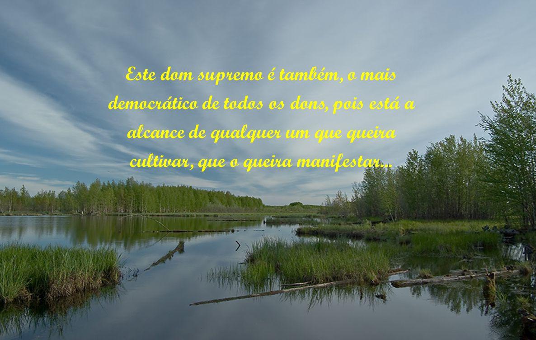 Este dom supremo é também, o mais democrático de todos os dons, pois está a alcance de qualquer um que queira cultivar, que o queira manifestar...