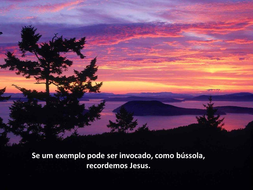 Se um exemplo pode ser invocado, como bússola, recordemos Jesus.