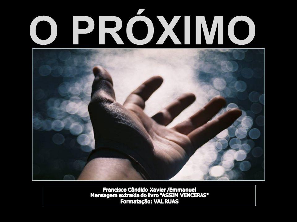 O PRÓXIMO Francisco Cândido Xavier /Emmanuel Mensagem extraída do livro ASSIM VENCERÁS Formatação: VAL RUAS.