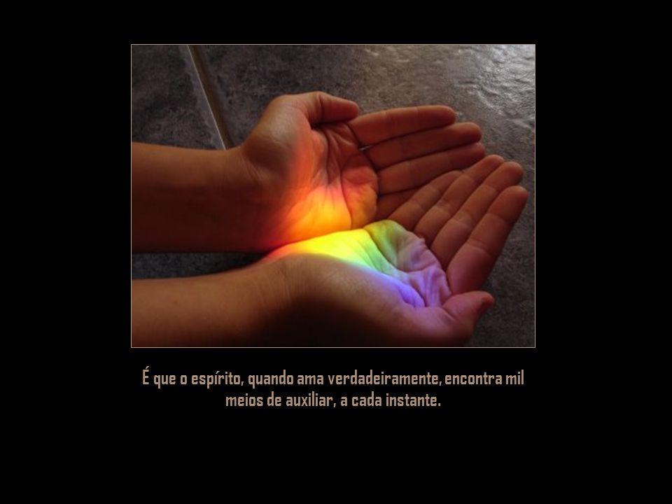 É que o espírito, quando ama verdadeiramente, encontra mil meios de auxiliar, a cada instante.