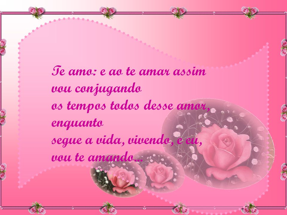Te amo: e ao te amar assim vou conjugando os tempos todos desse amor, enquanto segue a vida, vivendo, e eu, vou te amando...