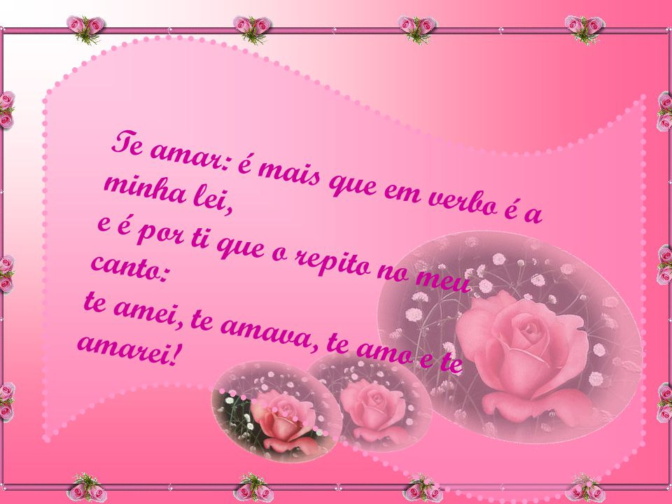 Te amar: é mais que em verbo é a minha lei, e é por ti que o repito no meu canto: te amei, te amava, te amo e te amarei!