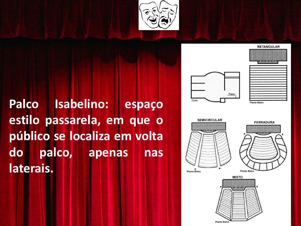 Palco Isabelino: espaço estilo passarela, em que o público se localiza em volta do palco, apenas nas laterais.
