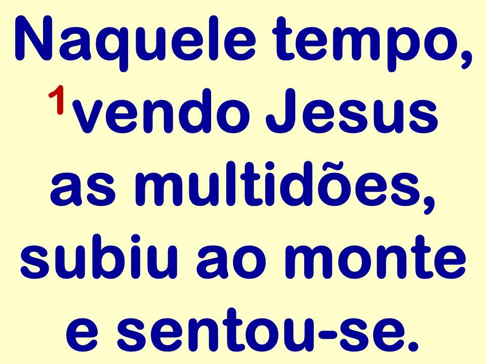 Naquele tempo, 1vendo Jesus as multidões, subiu ao monte e sentou-se.