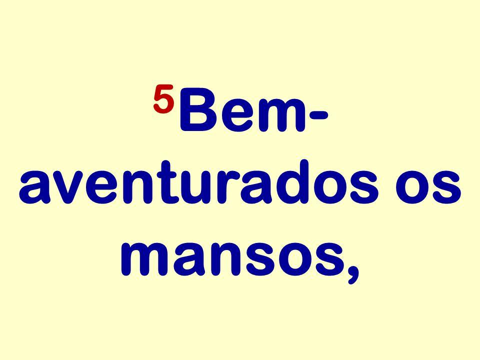 5Bem-aventurados os mansos,