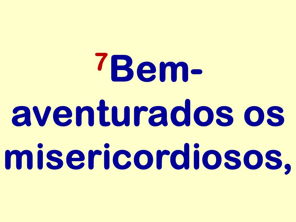 7Bem-aventurados os misericordiosos,