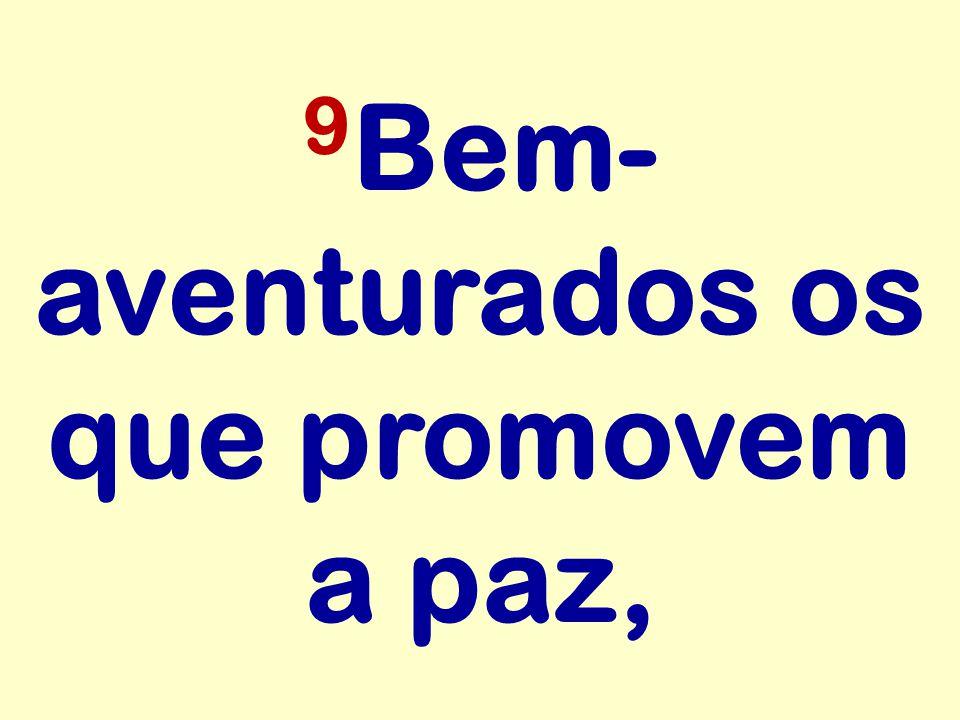 9Bem-aventurados os que promovem a paz,